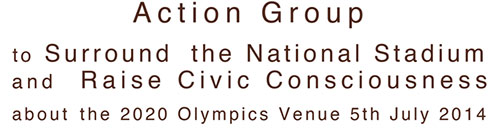 Action Group to Surround the National Stadium and Raise Civic Consciousness about the 2020 Olympics Venue 5th July 2014